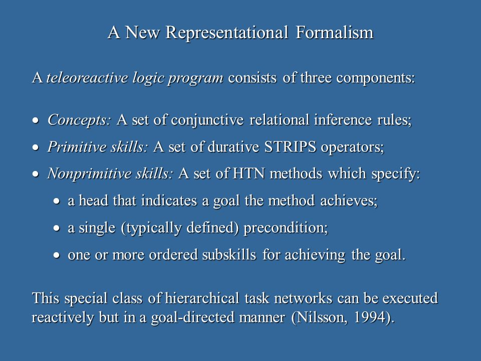 relies on a new formalism – teleoreactive logic programs – that identifies heads with goals and has single preconditions; relies on a new formalism – teleoreactive logic programs – that identifies heads with goals and has single preconditions; executes stored HTN methods when they are applicable but resorts to classical planning when needed; executes stored HTN methods when they are applicable but resorts to classical planning when needed; caches the results of successful plans in new HTN methods using a simple learning technique; caches the results of successful plans in new HTN methods using a simple learning technique; creates recursive, hierarchical structures from individual problems in an incremental and cumulative manner.