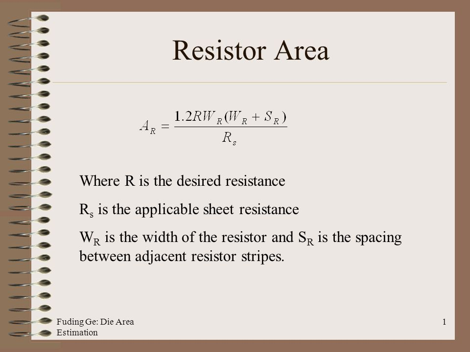 Fuding Ge: Die Area Estimation 1 Resistor Area Where R is the desired resistance R s is the applicable sheet resistance W R is the width of the resistor and S R is the spacing between adjacent resistor stripes.
