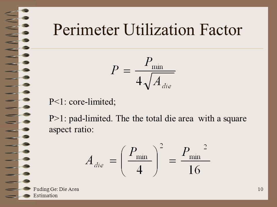 Fuding Ge: Die Area Estimation 10 Perimeter Utilization Factor P<1: core-limited; P>1: pad-limited.