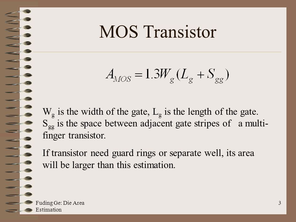 Fuding Ge: Die Area Estimation 3 MOS Transistor W g is the width of the gate, L g is the length of the gate.