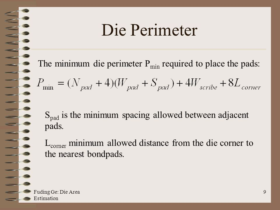 Fuding Ge: Die Area Estimation 9 Die Perimeter The minimum die perimeter P min required to place the pads: S pad is the minimum spacing allowed between adjacent pads.