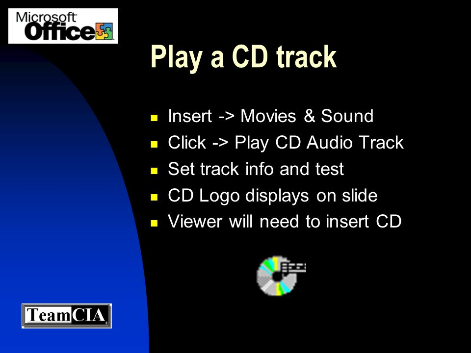 Play a CD track Insert -> Movies & Sound Click -> Play CD Audio Track Set track info and test CD Logo displays on slide Viewer will need to insert CD