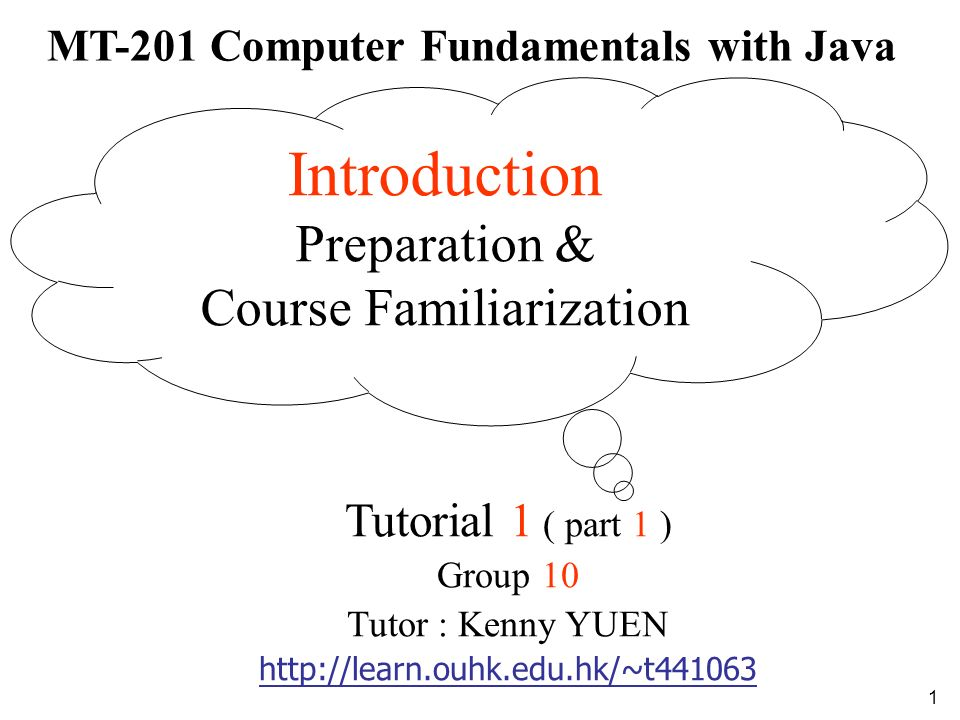 1 MT-201 Computer Fundamentals with Java Tutorial 1 ( part 1 ) Group 10 Tutor : Kenny YUEN http://learn.ouhk.edu.hk/~t441063 Introduction Preparation