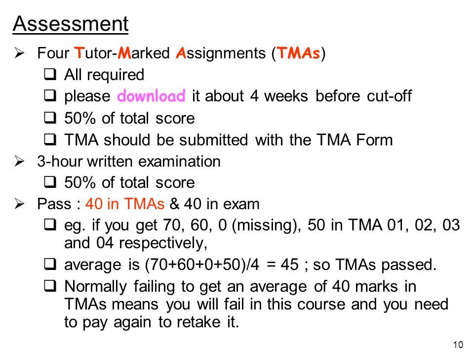 10 Assessment Four T utor- M arked A ssignments ( TMAs ) All required please download it about 4 weeks before cut-off 50% of total score TMA should be