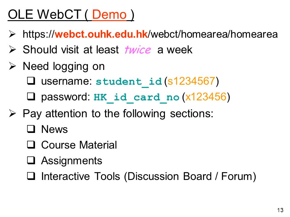 13 OLE WebCT ( Demo ) https://webct.ouhk.edu.hk/webct/homearea/homearea Should visit at least twice a week Need logging on username: student_id (s1234