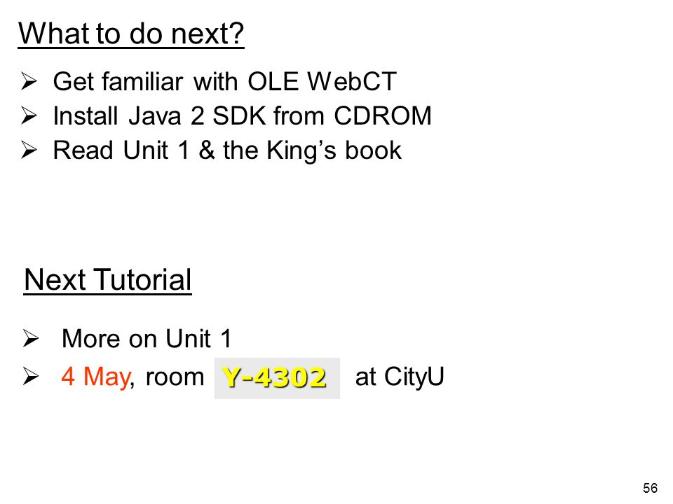 56 What to do next? Get familiar with OLE WebCT Install Java 2 SDK from CDROM Read Unit 1 & the Kings book Next Tutorial More on Unit 1 4 May, room at
