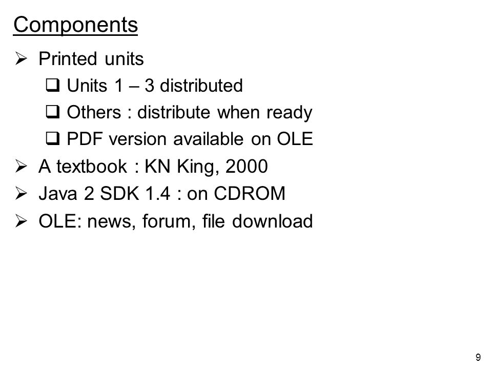 9 Components Printed units Units 1 – 3 distributed Others : distribute when ready PDF version available on OLE A textbook : KN King, 2000 Java 2 SDK 1