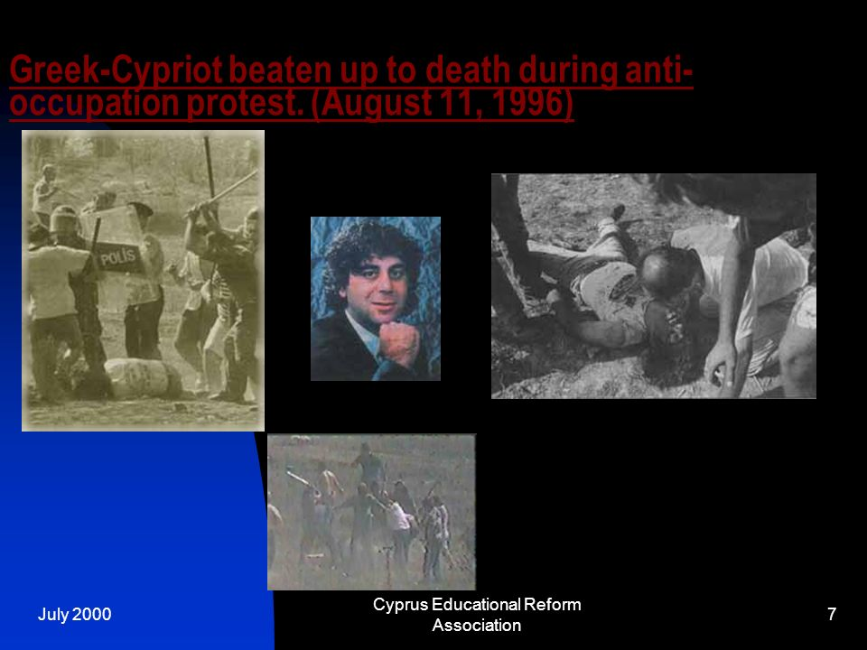 July 2000 Cyprus Educational Reform Association 7 Greek-Cypriot beaten up to death during anti- occupation protest. (August 11, 1996)