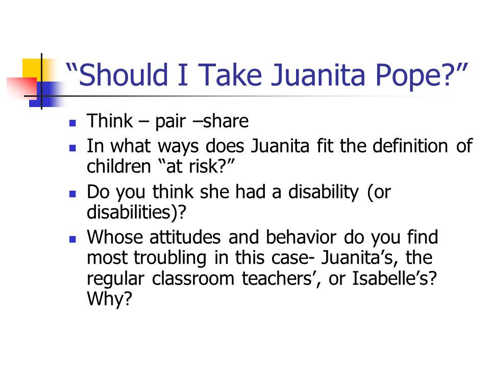 Should I Take Juanita Pope? Think – pair –share In what ways does Juanita fit the definition of children at risk? Do you think she had a disability (o