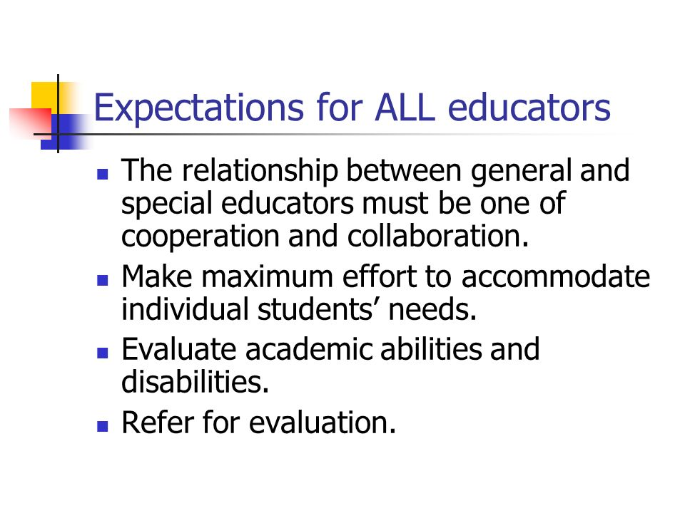 Expectations for ALL educators The relationship between general and special educators must be one of cooperation and collaboration. Make maximum effor