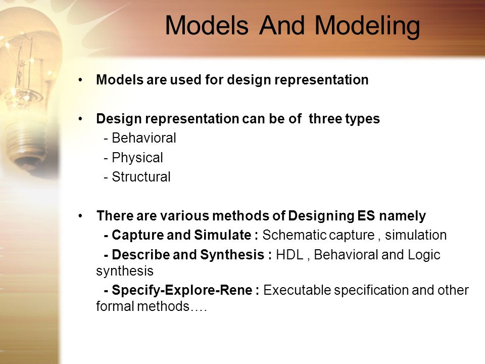 Models And Modeling Models are used for design representation Design representation can be of three types - Behavioral - Physical - Structural There a