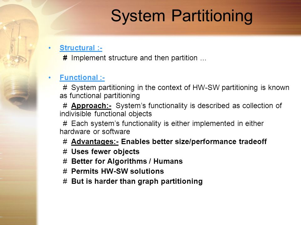 System Partitioning Structural :- # Implement structure and then partition... Functional :- # System partitioning in the context of HW-SW partitioning
