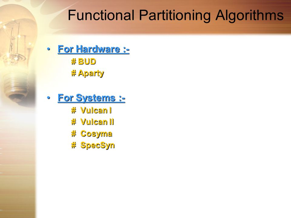 Functional Partitioning Algorithms For Hardware :-For Hardware :- # BUD # Aparty # Aparty For Systems :-For Systems :- # Vulcan I # Vulcan I # Vulcan