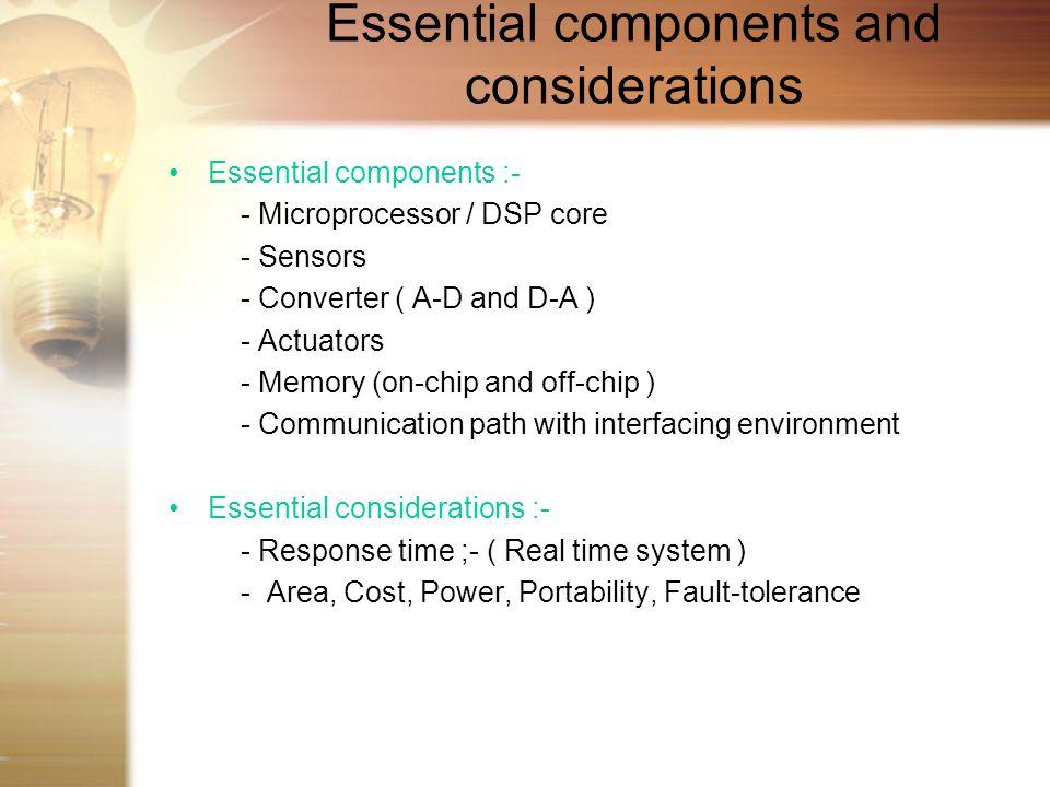 Essential components and considerations Essential components :- - Microprocessor / DSP core - Sensors - Converter ( A-D and D-A ) - Actuators - Memory