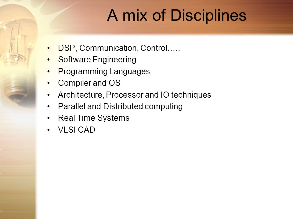 A mix of Disciplines DSP, Communication, Control….. Software Engineering Programming Languages Compiler and OS Architecture, Processor and IO techniqu