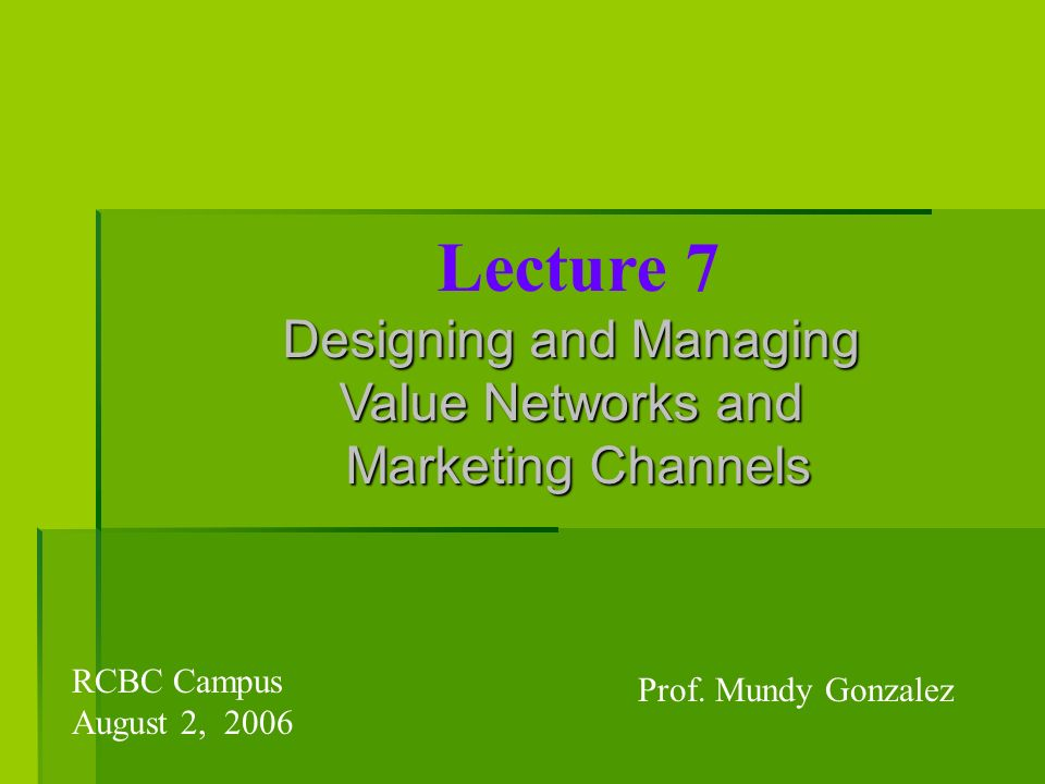 Lecture 7 Designing and Managing Value Networks and Marketing Channels Prof. Mundy Gonzalez RCBC Campus August 2, 2006