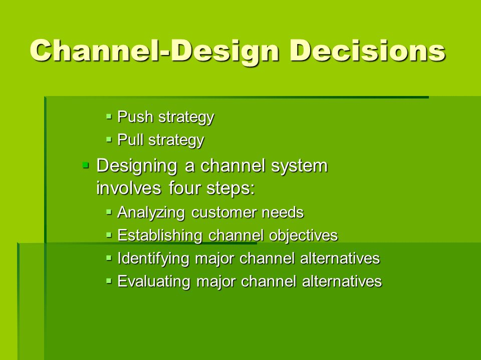 Channel-Design Decisions Push strategy Push strategy Pull strategy Pull strategy Designing a channel system involves four steps: Designing a channel s