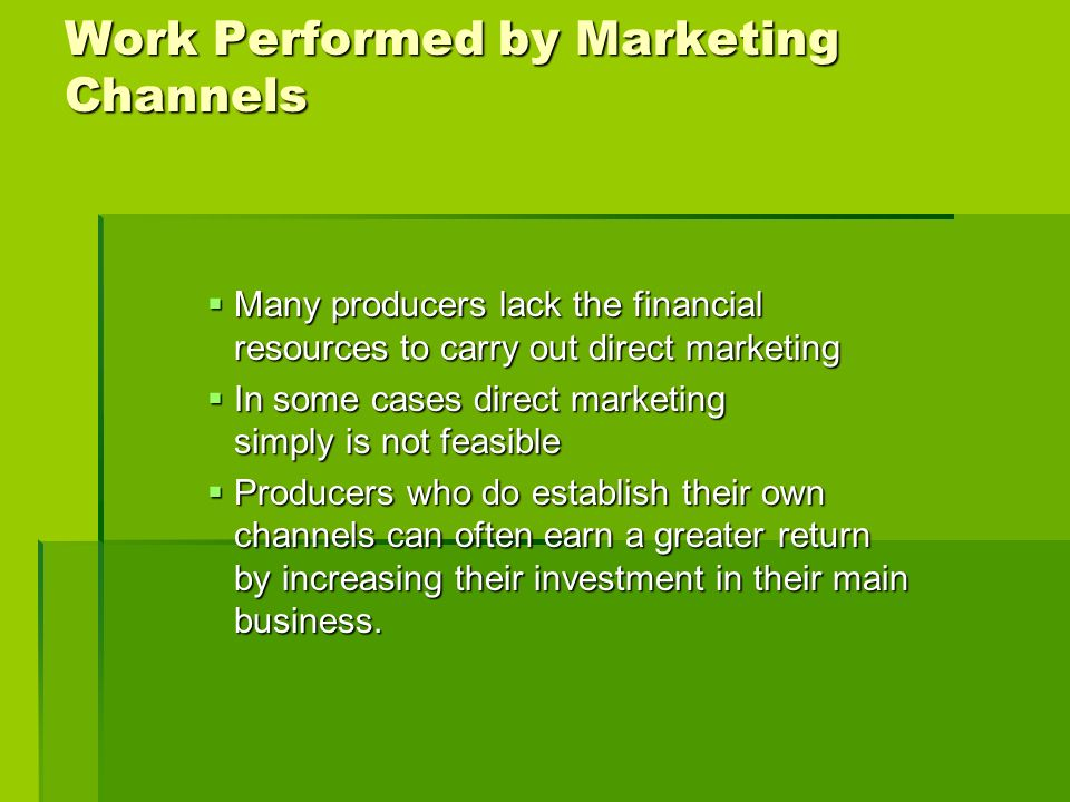Work Performed by Marketing Channels Many producers lack the financial resources to carry out direct marketing Many producers lack the financial resou
