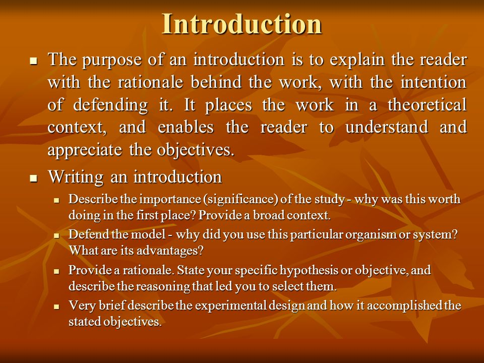 Introduction The purpose of an introduction is to explain the reader with the rationale behind the work, with the intention of defending it. It places
