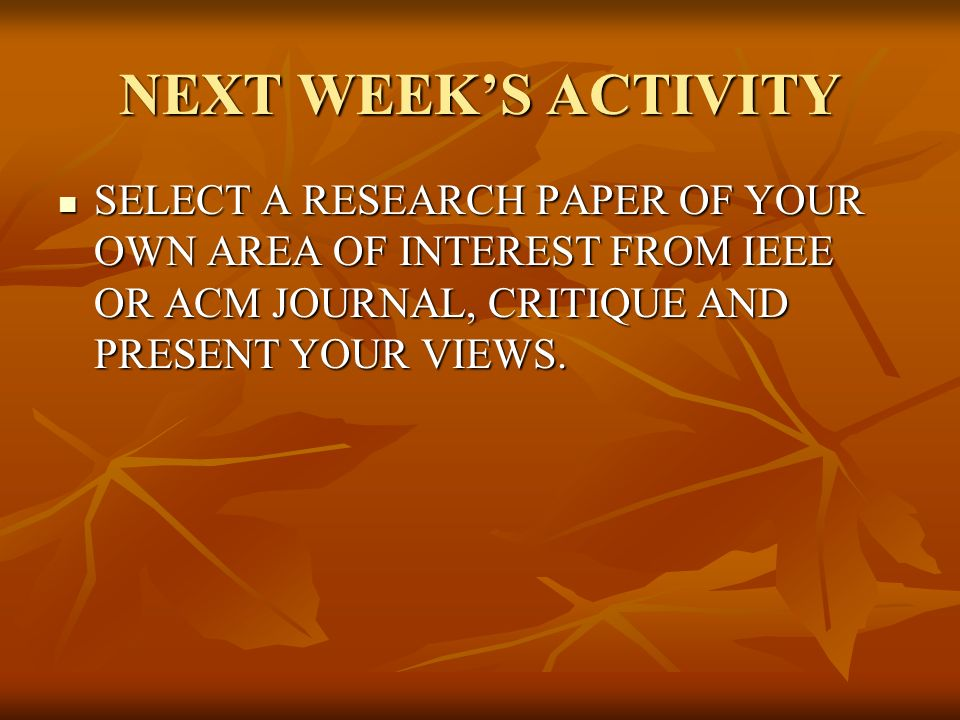 NEXT WEEKS ACTIVITY SELECT A RESEARCH PAPER OF YOUR OWN AREA OF INTEREST FROM IEEE OR ACM JOURNAL, CRITIQUE AND PRESENT YOUR VIEWS. SELECT A RESEARCH
