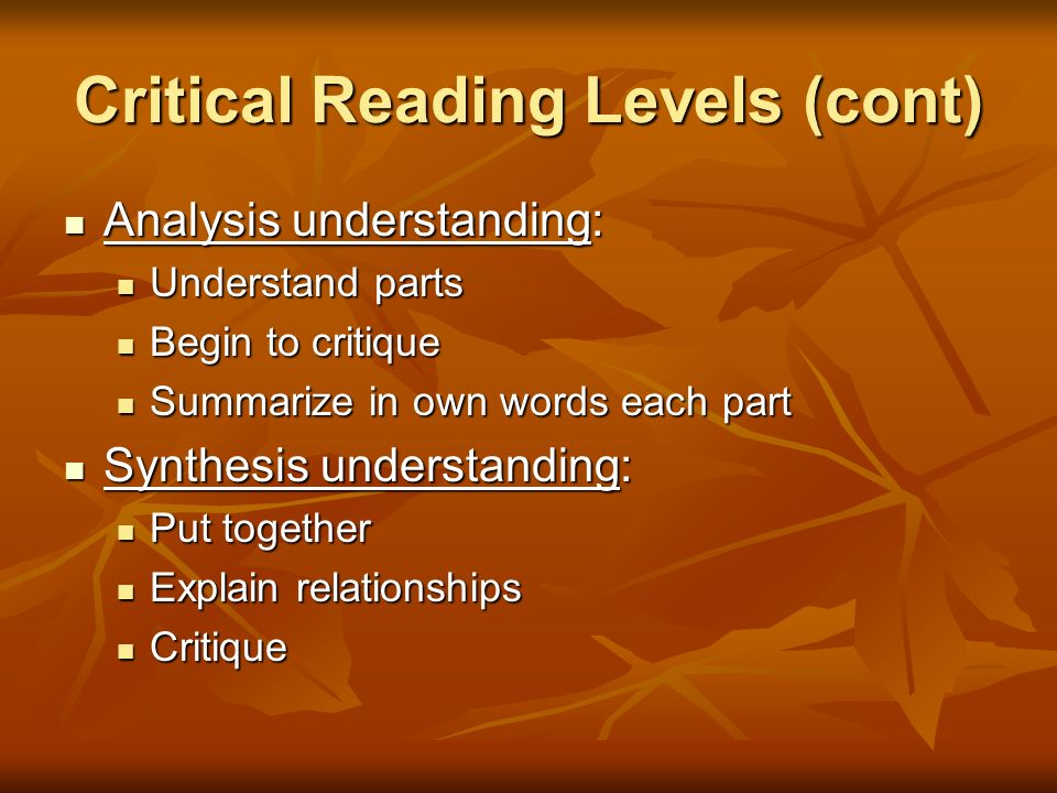 Critical Reading Levels (cont) Analysis understanding: Analysis understanding: Understand parts Understand parts Begin to critique Begin to critique S