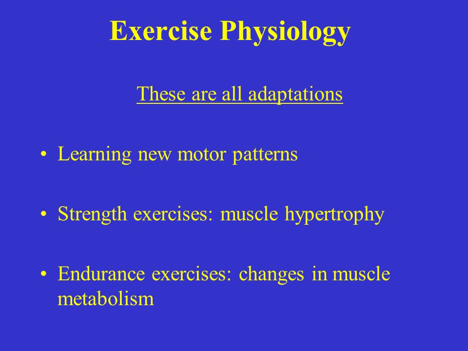 Exercise Physiology These are all adaptations Learning new motor patterns Strength exercises: muscle hypertrophy Endurance exercises: changes in muscle metabolism