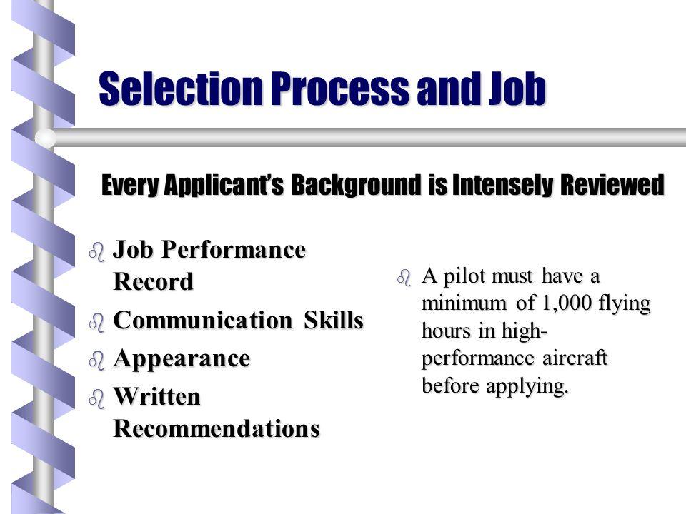 Selection Process and Job b Job Performance Record b Communication Skills b Appearance b Written Recommendations b A pilot must have a minimum of 1,00