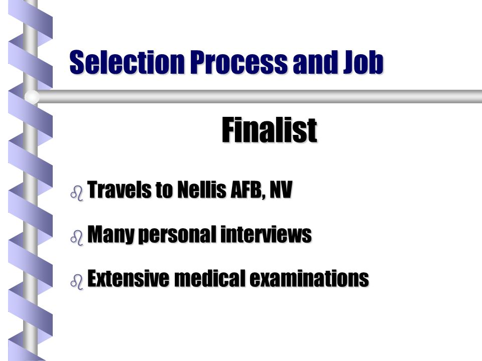 Selection Process and Job Finalist b Travels to Nellis AFB, NV b Many personal interviews b Extensive medical examinations