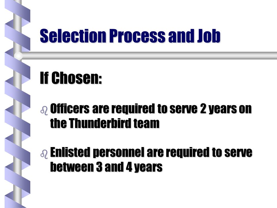 Selection Process and Job If Chosen: b Officers are required to serve 2 years on the Thunderbird team b Enlisted personnel are required to serve betwe