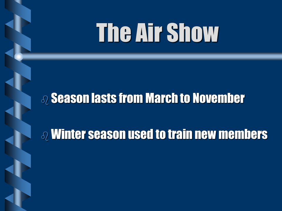 The Air Show b Season lasts from March to November b Winter season used to train new members