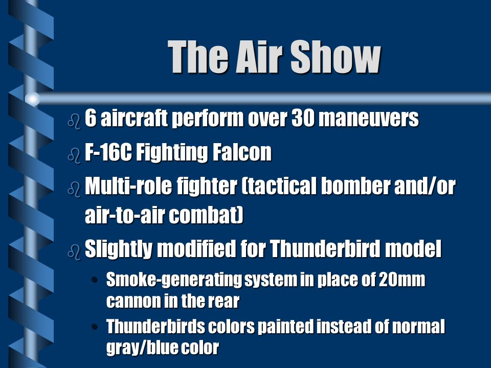 The Air Show b 6 aircraft perform over 30 maneuvers b F-16C Fighting Falcon b Multi-role fighter (tactical bomber and/or air-to-air combat) b Slightly