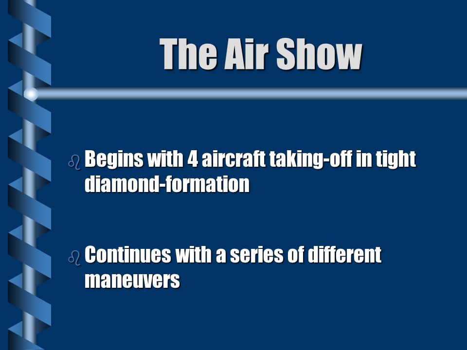 The Air Show b Begins with 4 aircraft taking-off in tight diamond-formation b Continues with a series of different maneuvers