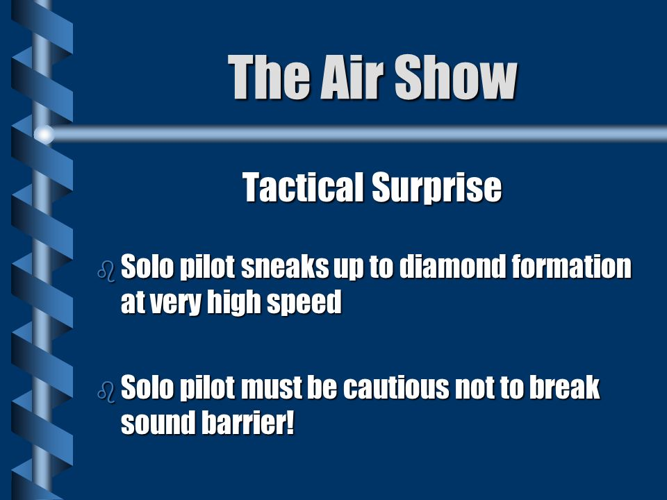 The Air Show Tactical Surprise b Solo pilot sneaks up to diamond formation at very high speed b Solo pilot must be cautious not to break sound barrier!