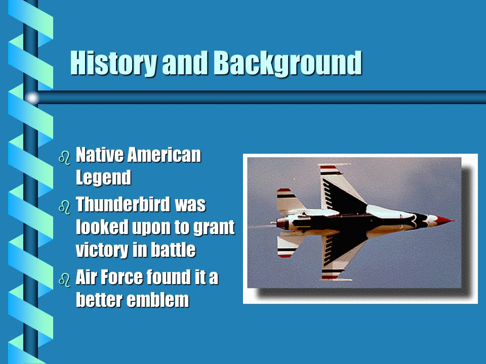History and Background b Native American Legend b Thunderbird was looked upon to grant victory in battle b Air Force found it a better emblem