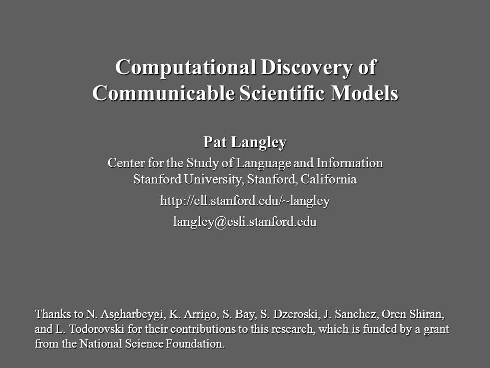 Pat Langley Center for the Study of Language and Information Stanford University, Stanford, California   Computational Discovery of Communicable Scientific Models Thanks to N.