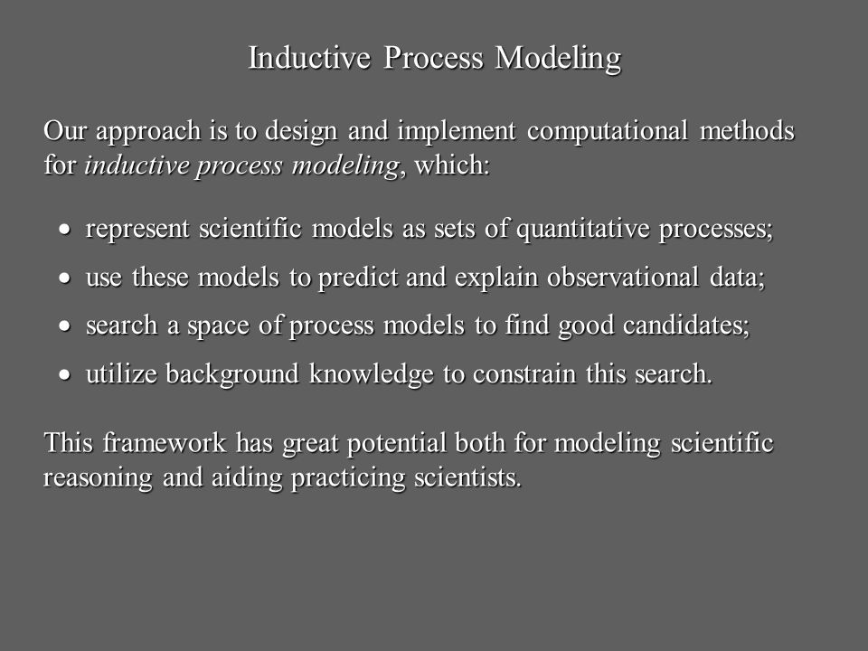 Inductive Process Modeling Our approach is to design and implement computational methods for inductive process modeling, which: represent scientific m