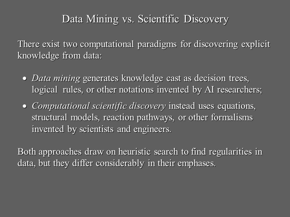 Data Mining vs. Scientific Discovery Data mining generates knowledge cast as decision trees, logical rules, or other notations invented by AI research