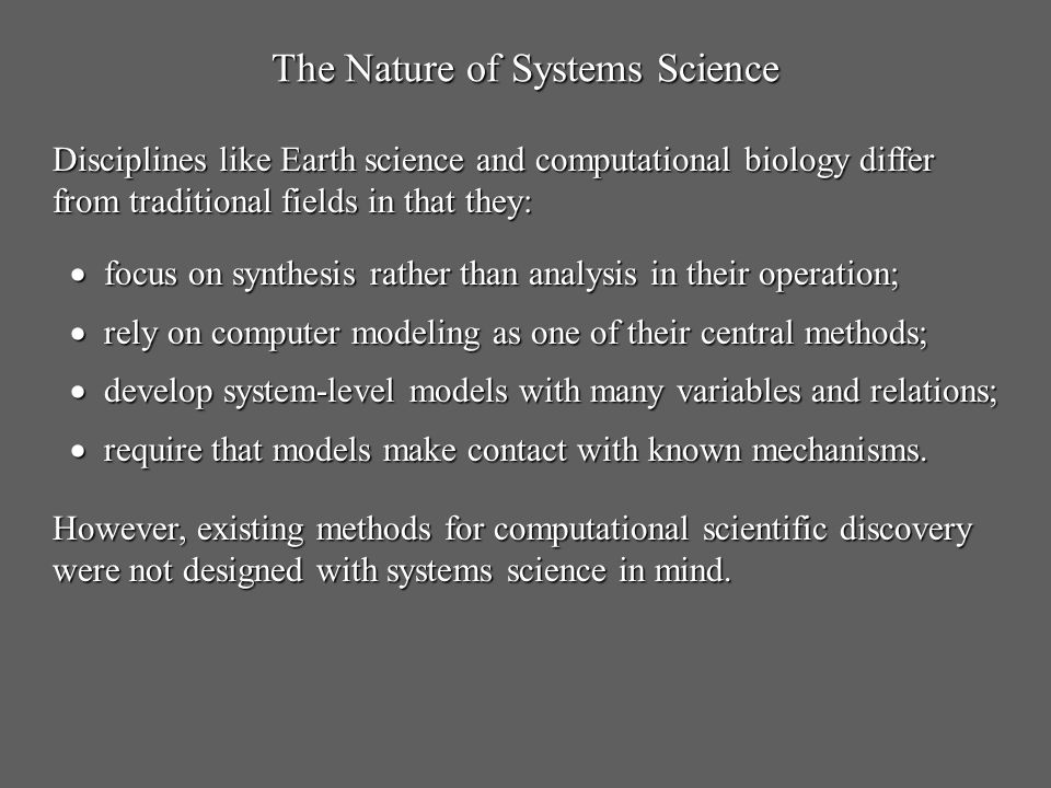 The Nature of Systems Science focus on synthesis rather than analysis in their operation; focus on synthesis rather than analysis in their operation; rely on computer modeling as one of their central methods; rely on computer modeling as one of their central methods; develop system-level models with many variables and relations; develop system-level models with many variables and relations; require that models make contact with known mechanisms.