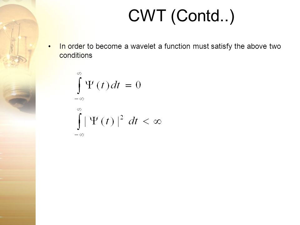 CWT (Contd..) In order to become a wavelet a function must satisfy the above two conditions