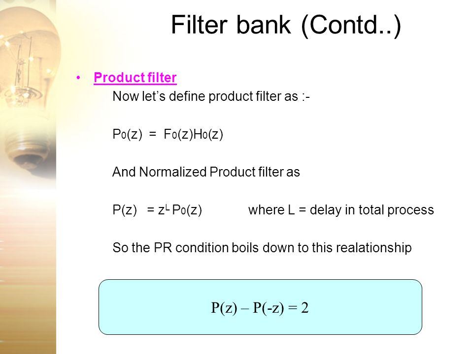 Filter bank (Contd..) Product filter Now lets define product filter as :- P 0 (z) = F 0 (z)H 0 (z) And Normalized Product filter as P(z) = z L P 0 (z)