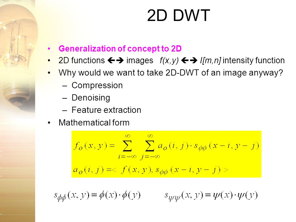 2D DWT Generalization of concept to 2D 2D functions images f(x,y) I[m,n] intensity function Why would we want to take 2D-DWT of an image anyway? –Comp