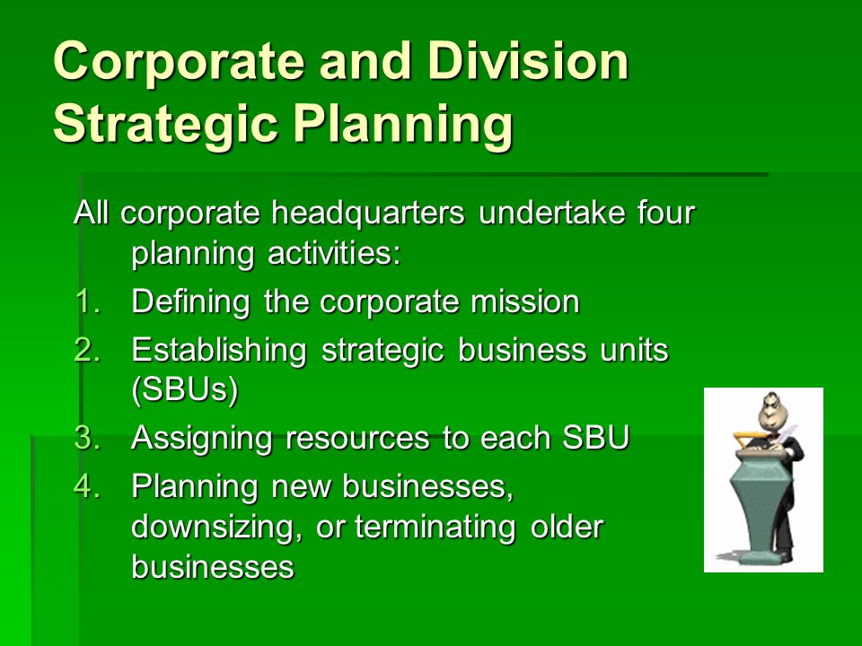 Corporate and Division Strategic Planning All corporate headquarters undertake four planning activities: 1.Defining the corporate mission 2.Establishi
