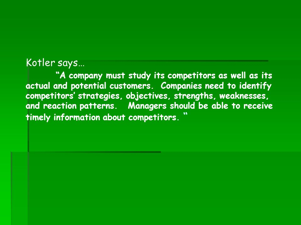 Kotler says… A company must study its competitors as well as its actual and potential customers. Companies need to identify competitors strategies, ob