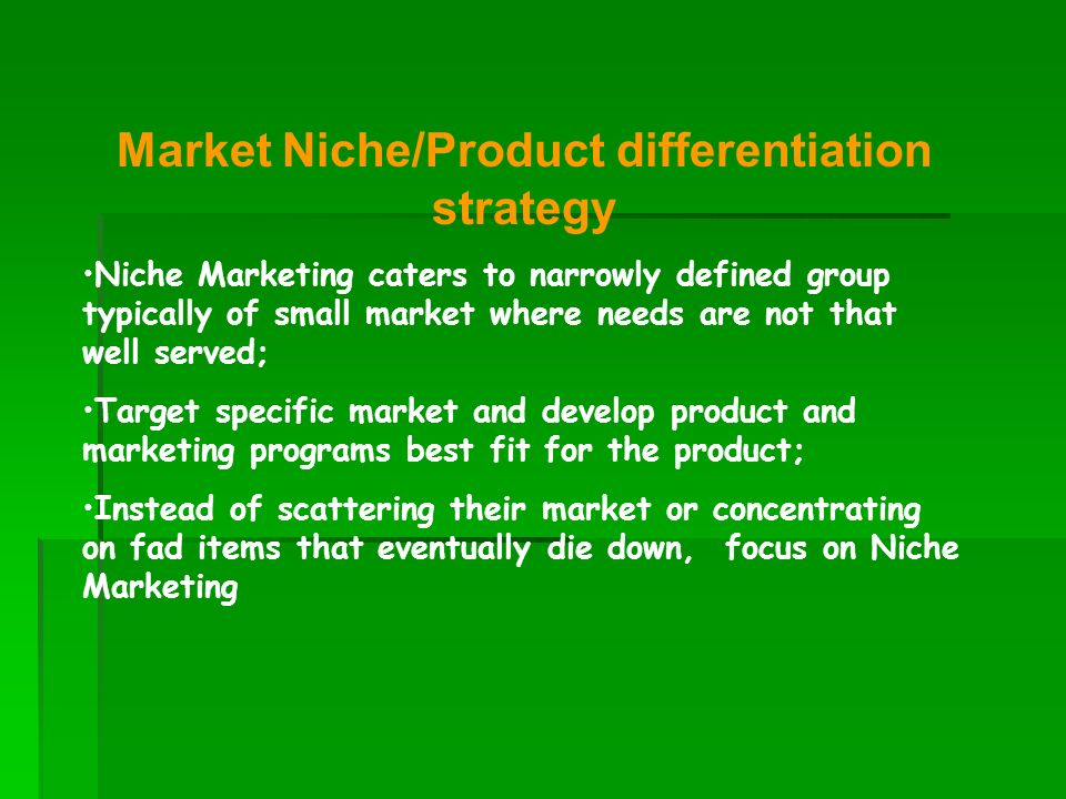 Market Niche/Product differentiation strategy Niche Marketing caters to narrowly defined group typically of small market where needs are not that well