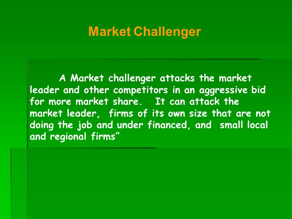 A Market challenger attacks the market leader and other competitors in an aggressive bid for more market share. It can attack the market leader, firms