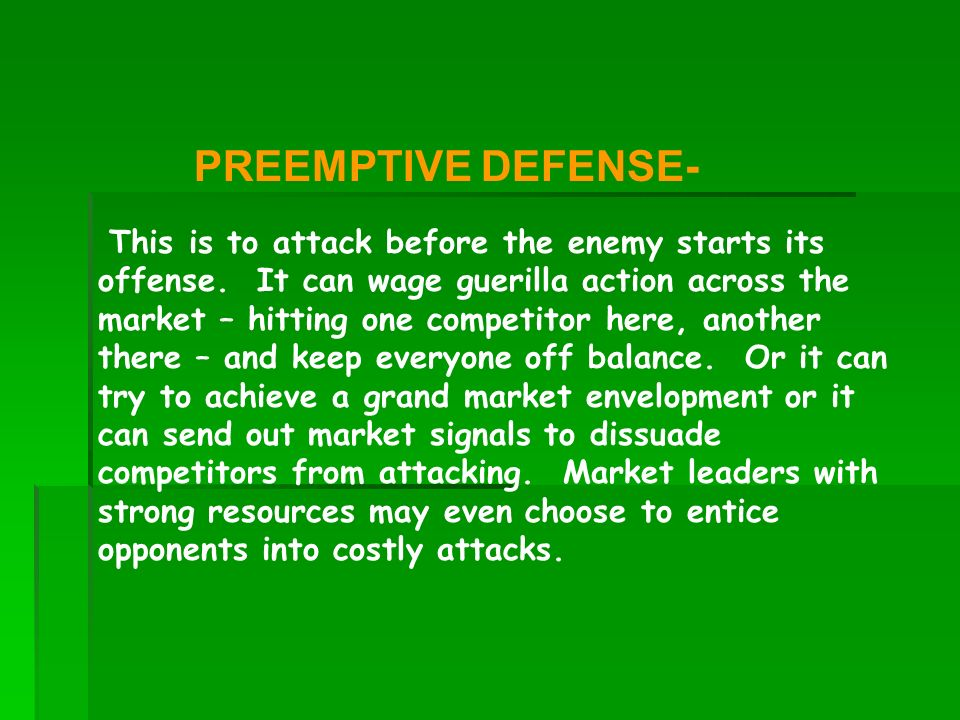 PREEMPTIVE DEFENSE- This is to attack before the enemy starts its offense. It can wage guerilla action across the market – hitting one competitor here