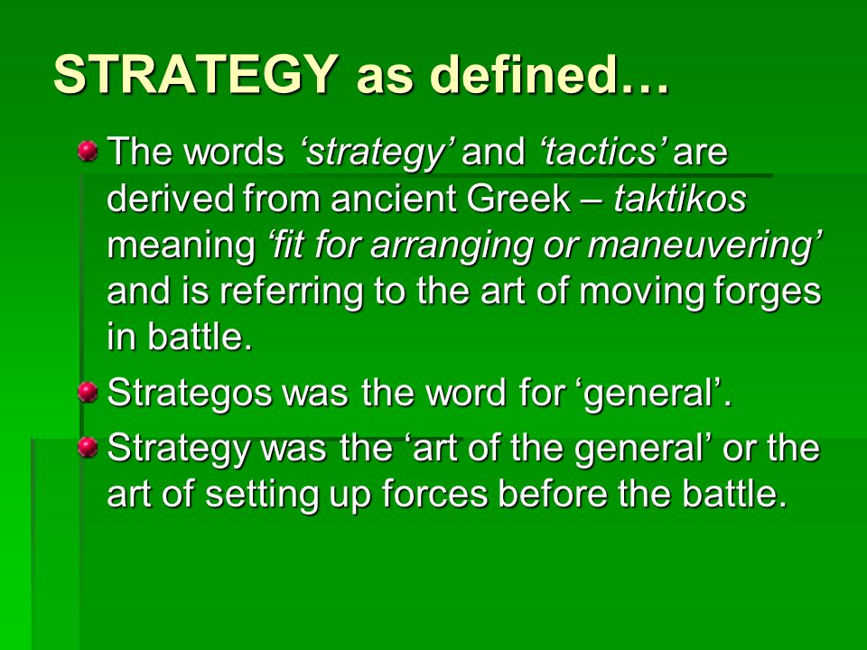 STRATEGY as defined… The words strategy and tactics are derived from ancient Greek – taktikos meaning fit for arranging or maneuvering and is referrin
