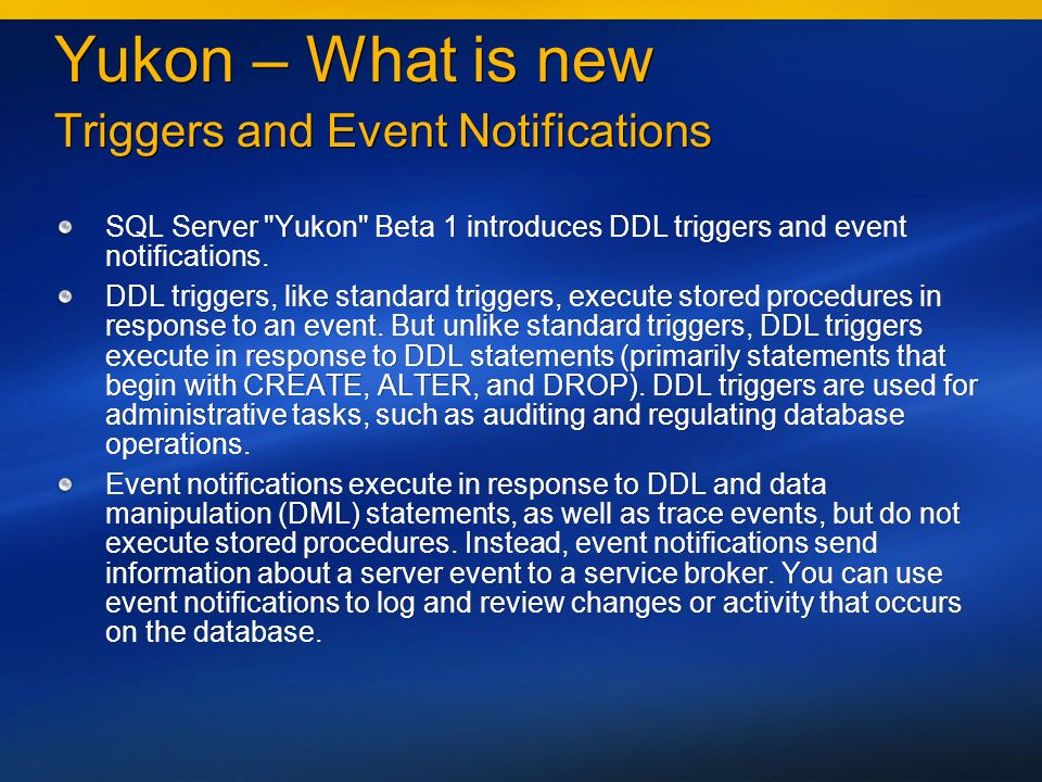 Yukon – What is new Triggers and Event Notifications SQL Server Yukon Beta 1 introduces DDL triggers and event notifications.