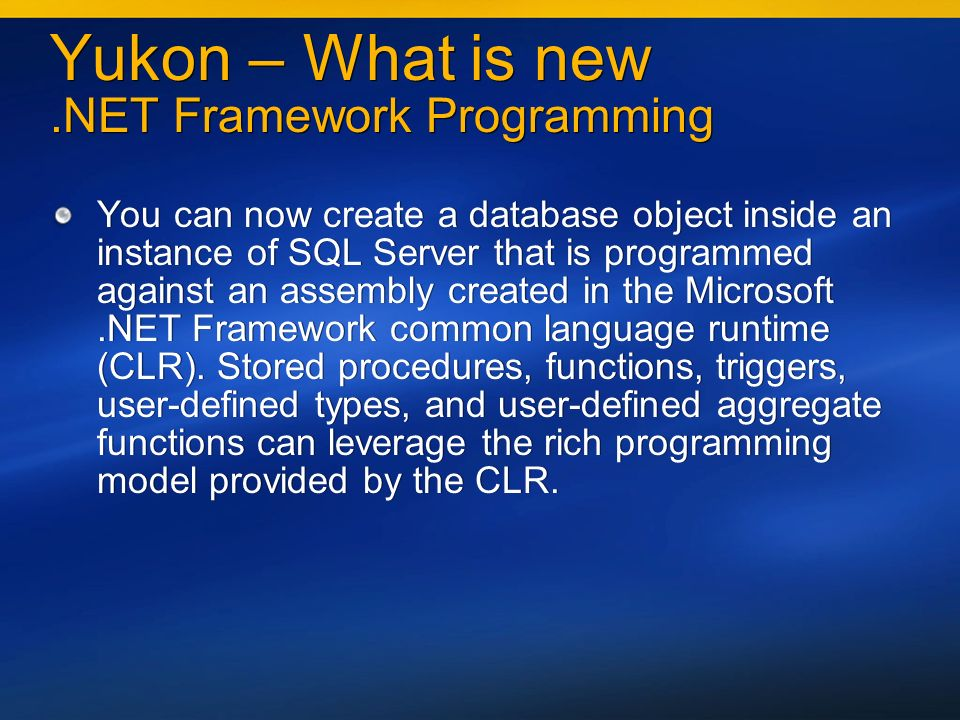Yukon – What is new.NET Framework Programming You can now create a database object inside an instance of SQL Server that is programmed against an assembly created in the Microsoft.NET Framework common language runtime (CLR).