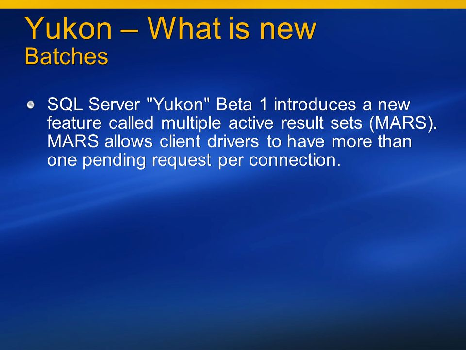 Yukon – What is new Batches SQL Server Yukon Beta 1 introduces a new feature called multiple active result sets (MARS).